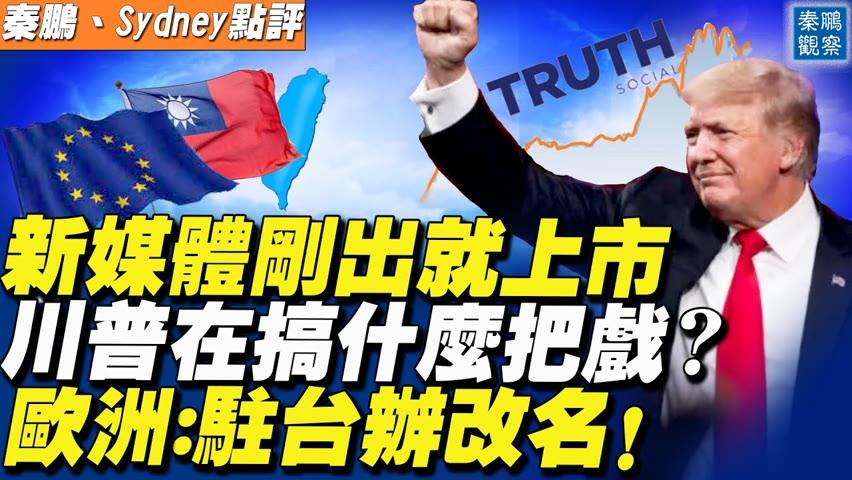 川普推出新媒體公司,剛開始就要上市,新公司負責人和中國武漢有聯繫?重磅!歐洲議會通過政治報告,駐台灣辦事處將改名,北京跳腳 | 秦鵬觀察 | 時事天天聊 10.21.2021