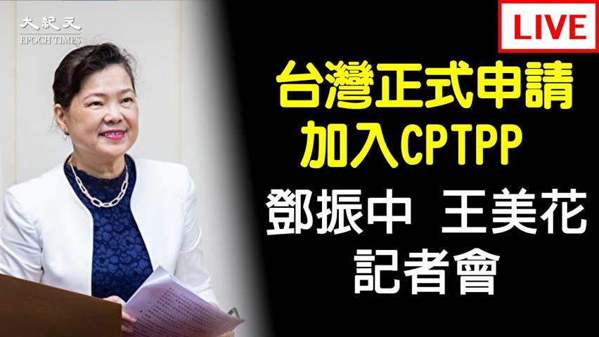 【9/23 直播】台灣正式申請加入CPTPP 鄧振中、王美花記者會 | 台灣大紀元時報