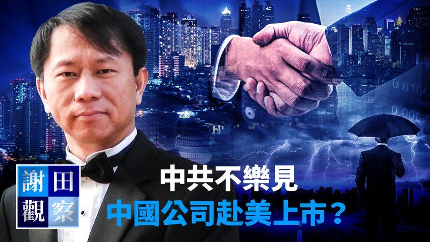 【謝田觀察】中共不樂見中國公司赴美上市?    #新紀元