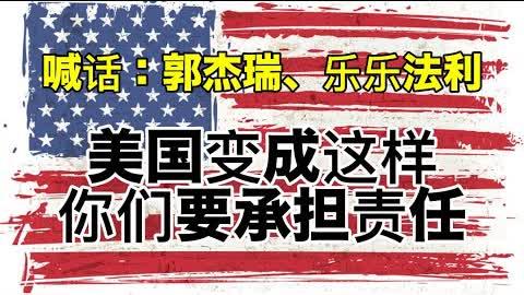 灯塔国,完犊子了!有什么样的美国人民,就会有什么样的美国政府!希望郭杰瑞和乐乐法利能看看。