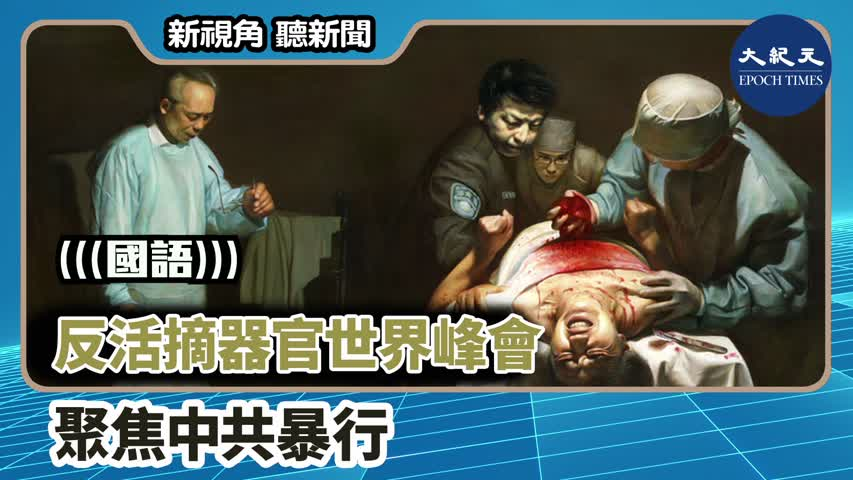 【新視角聽新聞】(國語)反活摘器官世界峰會  聚焦中共暴行