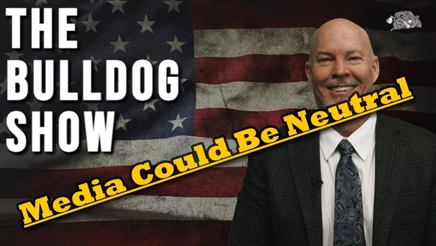 The Media Could Be Neutral   The Bulldog Show