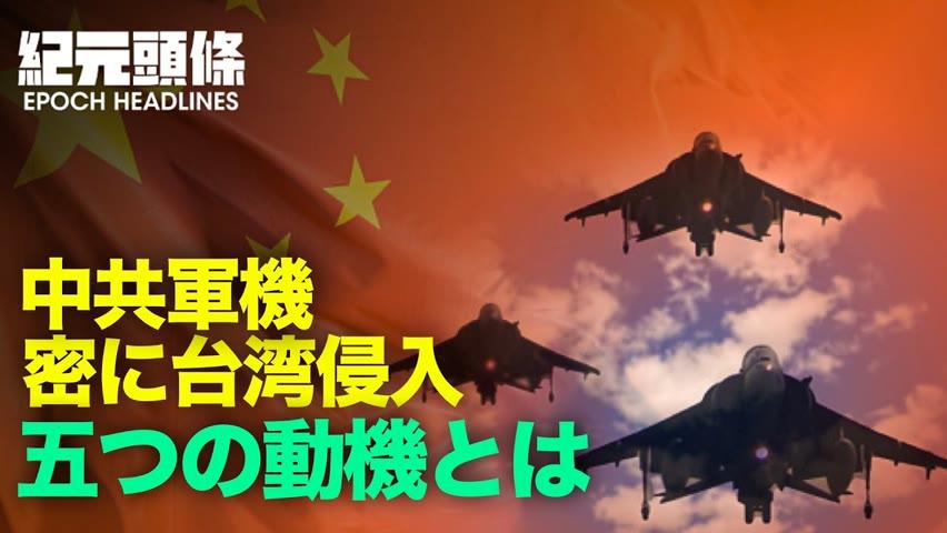🔶【紀元ヘッドライン】🔶中共軍機頻繁に台湾侵入、その背景には、大きく分けて中共の5つの動機があるという。