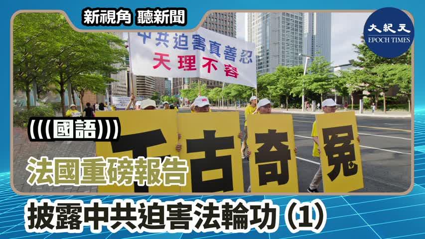 【新視角聽新聞】(國語)法國重磅報告披露 中共迫害法輪功(1)