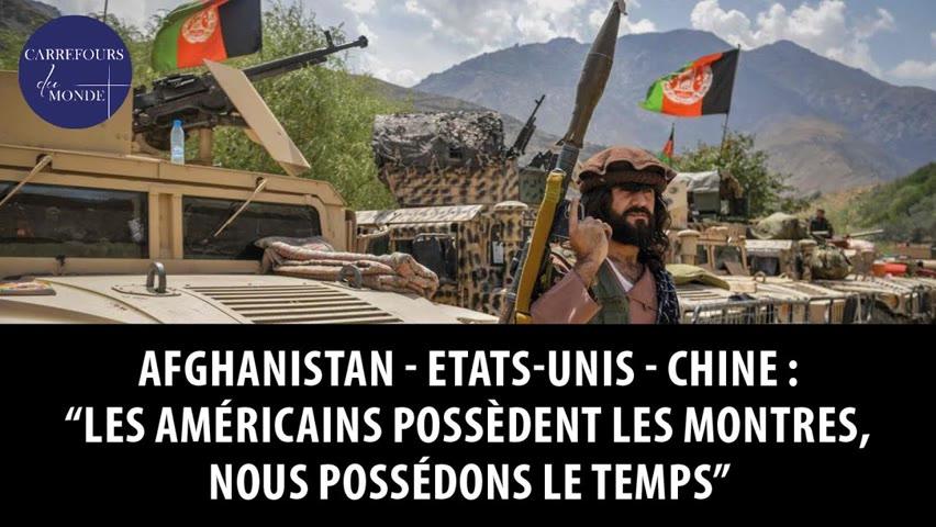 """Afghanistan - Etats-Unis - Chine : """"Les américains possèdent les montres, nous possédons le temps"""""""