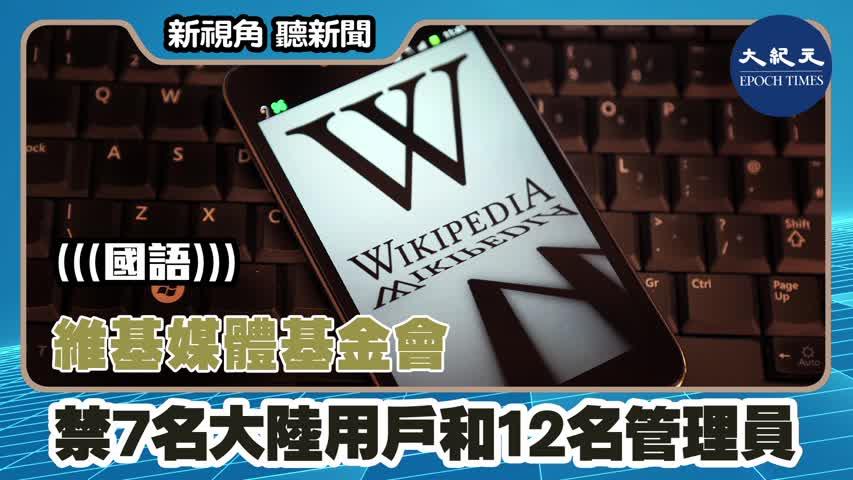 【新視角聽新聞】(國語)維基媒體基金會禁7名大陸用戶和12名管理員