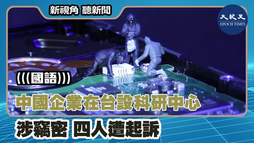 【新視角聽新聞】(國語)中國企業在台設科研中心涉竊密  四人遭起訴