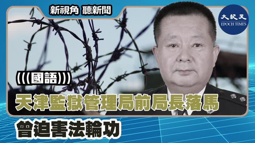 【新視角聽新聞】(國語)天津監獄管理局前局長落馬 曾迫害法輪功