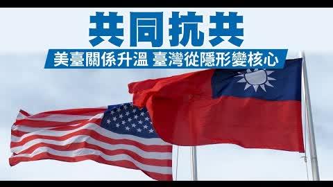 共同抗共 美臺關係升溫 臺灣從隱形變核心